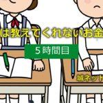 「学校では教えてくれないお金の授業」【5時間目】